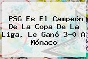 <b>PSG</b> Es El Campeón De La Copa De La Liga, Le Ganó 3-0 A Mónaco