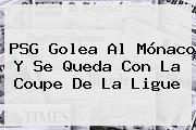 PSG Golea Al <b>Mónaco</b> Y Se Queda Con La Coupe De La Ligue
