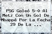 <b>PSG</b> Goleó 5-0 Al <b>Metz</b> Con Un Gol De Mbappé Por La Fecha 29 De La ...