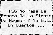 PSG No Paga La Resaca De La Fiesta De <b>Neymar</b> Y Ya Está En Cuartos ...