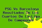 <b>PSG Vs Barcelona</b> Resultados De Los Cuartos De La Liga De Campeones