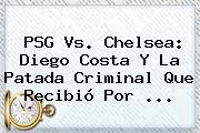 PSG Vs. <b>Chelsea</b>: Diego Costa Y La Patada Criminal Que Recibió Por <b>...</b>