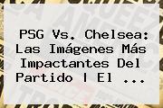 <b>PSG Vs</b>. <b>Chelsea</b>: Las Imágenes Más Impactantes Del Partido | El <b>...</b>