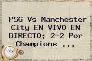 <b>PSG Vs Manchester City</b> EN VIVO EN DIRECTO: 2-2 Por Champions <b>...</b>