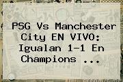 <b>PSG</b> Vs Manchester City EN VIVO: Igualan 1-1 En Champions <b>...</b>