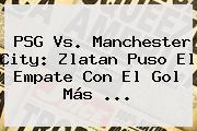 <b>PSG Vs</b>. <b>Manchester City</b>: Zlatan Puso El Empate Con El Gol Más <b>...</b>