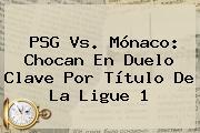 <b>PSG</b> Vs. <b>Mónaco</b>: Chocan En Duelo Clave Por Título De La Ligue 1