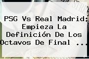 <b>PSG Vs Real Madrid</b>: Empieza La Definición De Los Octavos De Final ...