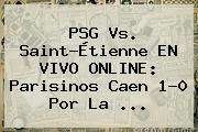 <b>PSG Vs</b>. <b>Saint-Étienne</b> EN VIVO ONLINE: Parisinos Caen 1-0 Por La ...