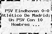 <b>PSV</b> Eindhoven 0-0 Atlético De Madrid: Un <b>PSV</b> Con 10 Hombres <b>...</b>