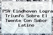 <b>PSV Eindhoven</b> Logra Triunfo Sobre El Twente Con Sabor Latino