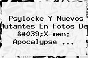 Psylocke Y Nuevos Mutantes En Fotos De &#039;<b>X</b>-<b>men</b>: <b>Apocalypse</b> <b>...</b>