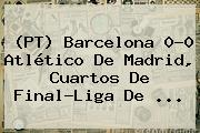 (PT) <b>Barcelona</b> 0-0 Atlético De Madrid, Cuartos De Final-Liga De <b>...</b>