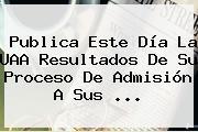 Publica Este Día La <b>UAA</b> Resultados De Su Proceso De Admisión A Sus <b>...</b>