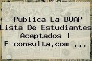 Publica La <b>BUAP</b> Lista De Estudiantes Aceptados | E-consulta.com <b>...</b>