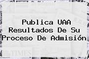 Publica <b>UAA</b> Resultados De Su Proceso De Admisión