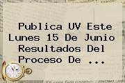 Publica <b>UV</b> Este Lunes 15 De Junio Resultados Del Proceso De <b>...</b>