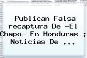 Publican Falsa <b>recaptura</b> De ?El <b>Chapo</b>? En Honduras : Noticias De <b>...</b>