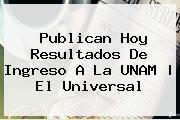 Publican Hoy Resultados De Ingreso A La <b>UNAM</b> |<b> El Universal