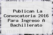 <i>Publican La Convocatoria 2016 Para Ingreso A Bachillerato</i>