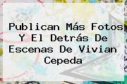 Publican Más Fotos Y El Detrás De Escenas De <b>Vivian Cepeda</b>