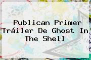 Publican Primer Tráiler De <b>Ghost In The Shell</b>