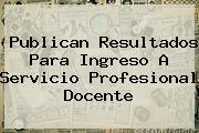Publican Resultados Para Ingreso A <b>Servicio Profesional Docente</b>