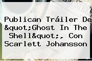 Publican Tráiler De &quot;<b>Ghost In The Shell</b>&quot;, Con Scarlett Johansson