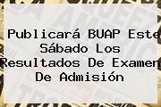 Publicará <b>BUAP</b> Este Sábado Los Resultados De Examen De Admisión