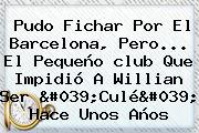 Pudo Fichar Por El <b>Barcelona</b>, Pero... El Pequeño <b>club</b> Que Impidió A Willian Ser &#039;Culé&#039; Hace Unos Años