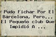 Pudo Fichar Por El <b>Barcelona</b>, Pero... El Pequeño <b>club</b> Que Impidió A ...