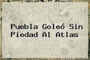 <b>Puebla</b> Goleó Sin Piedad Al Atlas