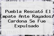 <b>Puebla</b> Rescató El Empate Ante <b>Rayados</b>; Cardona Se Fue Expulsado
