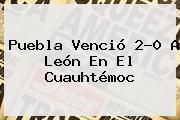<b>Puebla</b> Venció 2-0 A <b>León</b> En El Cuauhtémoc