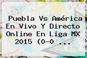 <b>Puebla Vs América</b> En Vivo Y Directo Online En Liga MX 2015 (0-0 <b>...</b>