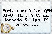 <b>Puebla Vs Atlas</b> ¡EN VIVO! Hora Y Canal Jornada 5 Liga MX Torneo <b>...</b>