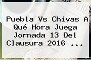 <b>Puebla Vs Chivas</b> A Qué Hora Juega Jornada 13 Del Clausura 2016 <b>...</b>