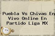 <b>Puebla Vs Chivas</b> En Vivo Online En Partido Liga MX
