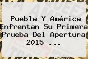 <b>Puebla</b> Y <b>América</b> Enfrentan Su Primera Prueba Del Apertura 2015