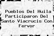 Pueblos Del Huila Participaron Del <b>Santo Viacrucis</b> Con Fervor