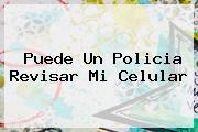<b>Puede Un Policia Revisar Mi Celular</b>