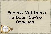 <b>Puerto Vallarta</b> También Sufre Ataques