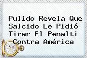 <b>Pulido</b> Revela Que Salcido Le Pidió Tirar El Penalti Contra América