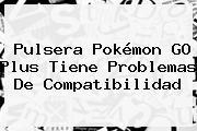 Pulsera <b>Pokémon GO Plus</b> Tiene Problemas De Compatibilidad