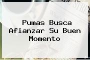 <b>Pumas</b> Busca Afianzar Su Buen Momento