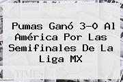 <b>Pumas</b> Ganó 3-0 Al <b>América</b> Por Las Semifinales De La Liga MX