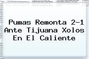 <b>Pumas</b> Remonta 2-1 Ante <b>Tijuana Xolos</b> En El Caliente