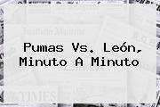 <b>Pumas Vs</b>. <b>León</b>, Minuto A Minuto