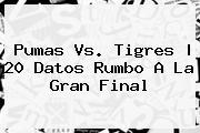 <b>Pumas Vs. Tigres</b> | 20 Datos Rumbo A La Gran Final