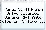 <b>Pumas Vs Tijuana</b>: Universitarios Ganaron 3-1 Ante Xolos En Partido <b>...</b>